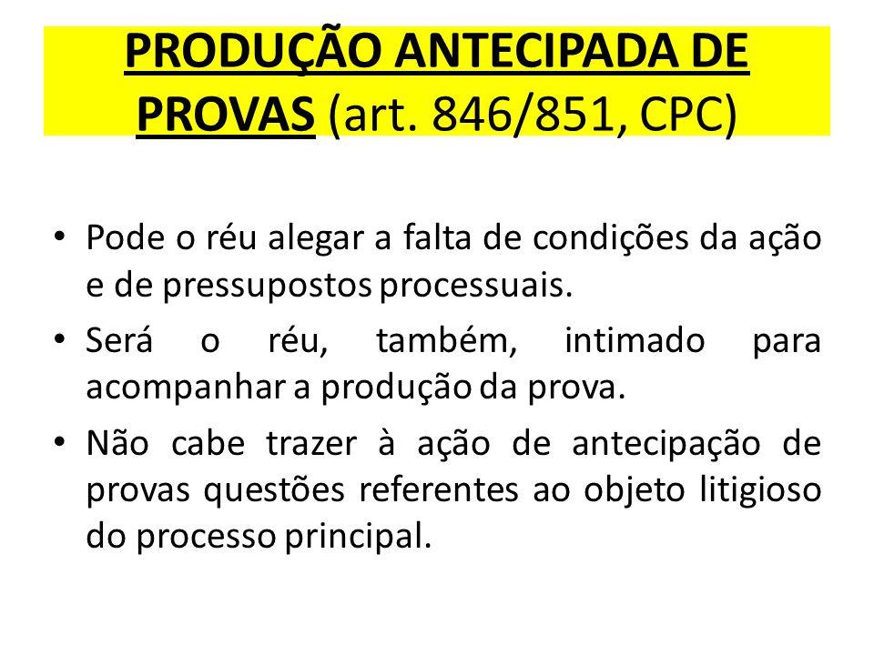 PRODUÇÃO ANTECIPADA DE PROVAS (art. 846/851, CPC) Pode o réu alegar a falta de condições da ação e de pressupostos processuais. Será o réu, também, in