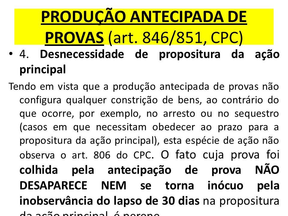 PRODUÇÃO ANTECIPADA DE PROVAS (art. 846/851, CPC) 4. Desnecessidade de propositura da ação principal Tendo em vista que a produção antecipada de prova