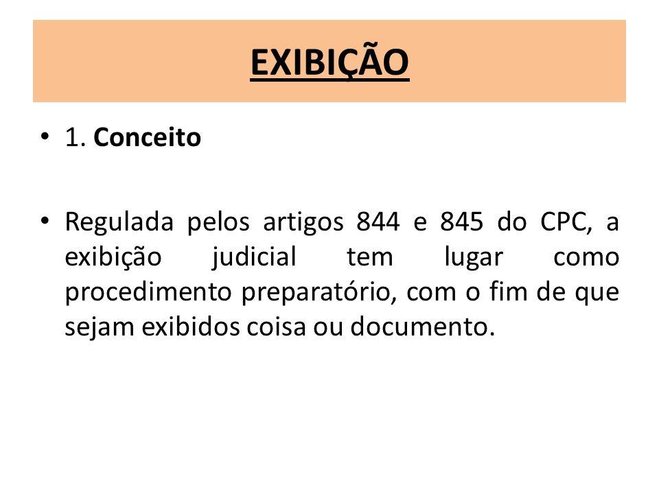 EXIBIÇÃO 1. Conceito Regulada pelos artigos 844 e 845 do CPC, a exibição judicial tem lugar como procedimento preparatório, com o fim de que sejam exi