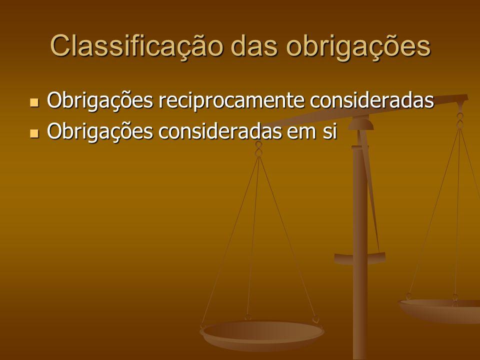 Classificação das obrigações Obrigações reciprocamente consideradas Obrigações reciprocamente consideradas Obrigações consideradas em si Obrigações co