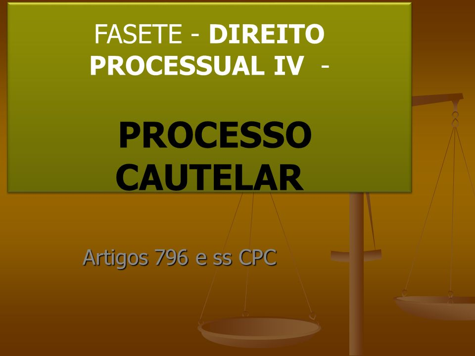 FASETE - DIREITO PROCESSUAL IV - PROCESSO CAUTELAR Artigos 796 e ss CPC