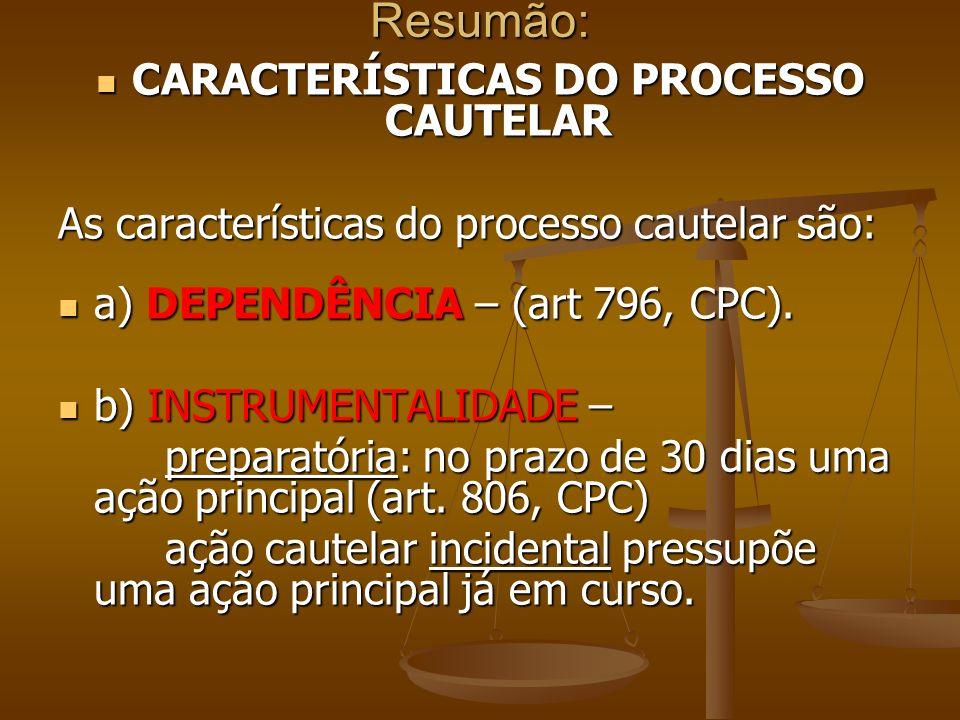 Resumão: CARACTERÍSTICAS DO PROCESSO CAUTELAR CARACTERÍSTICAS DO PROCESSO CAUTELAR As características do processo cautelar são: a) DEPENDÊNCIA – (art