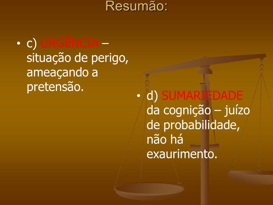 Resumão: c) URGÊNCIA – situação de perigo, ameaçando a pretensão. d) SUMARIEDADE da cognição – juízo de probabilidade, não há exaurimento.