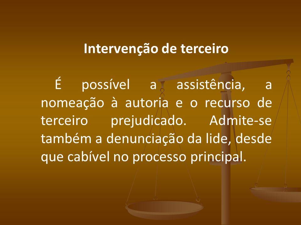 Intervenção de terceiro É possível a assistência, a nomeação à autoria e o recurso de terceiro prejudicado. Admite-se também a denunciação da lide, de