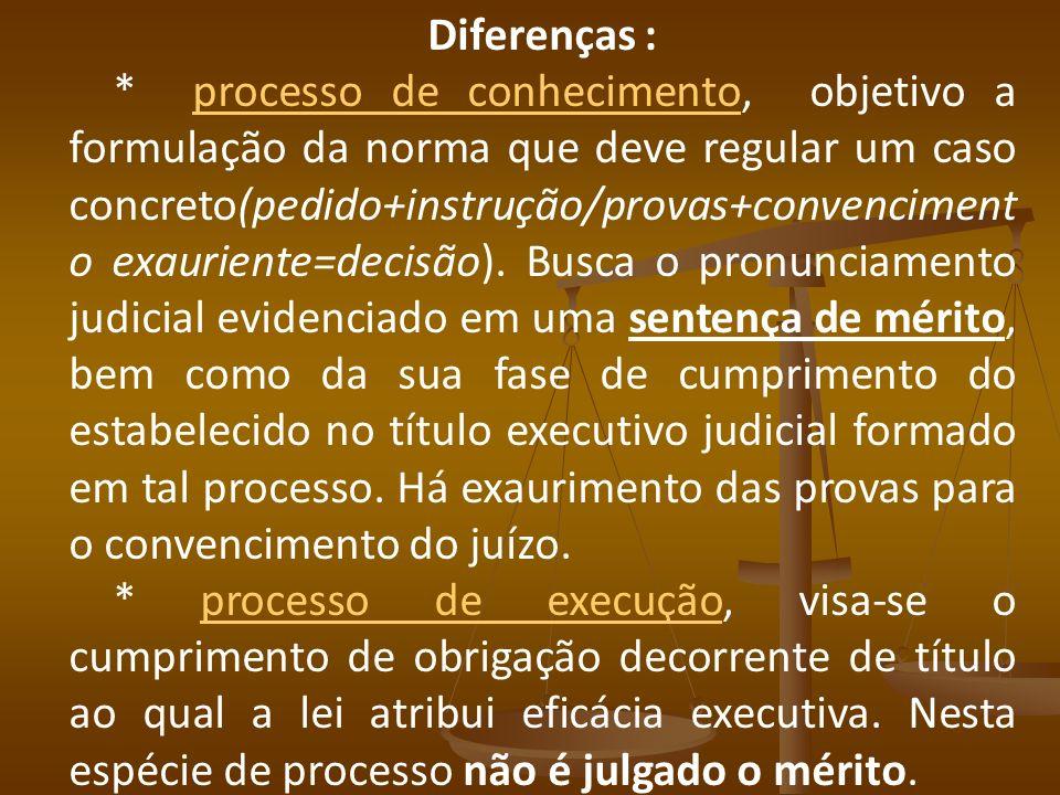 Diferenças : * processo de conhecimento, objetivo a formulação da norma que deve regular um caso concreto(pedido+instrução/provas+convenciment o exaur