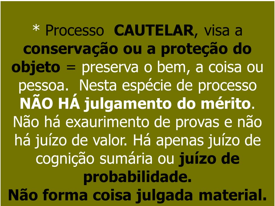 * Processo CAUTELAR, visa a conservação ou a proteção do objeto = preserva o bem, a coisa ou pessoa. Nesta espécie de processo NÃO HÁ julgamento do mé