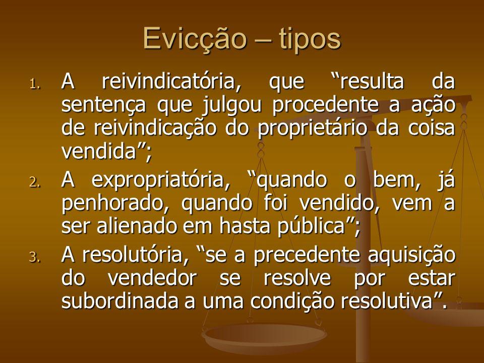 Evicção – tipos 1. A reivindicatória, que resulta da sentença que julgou procedente a ação de reivindicação do proprietário da coisa vendida; 2. A exp
