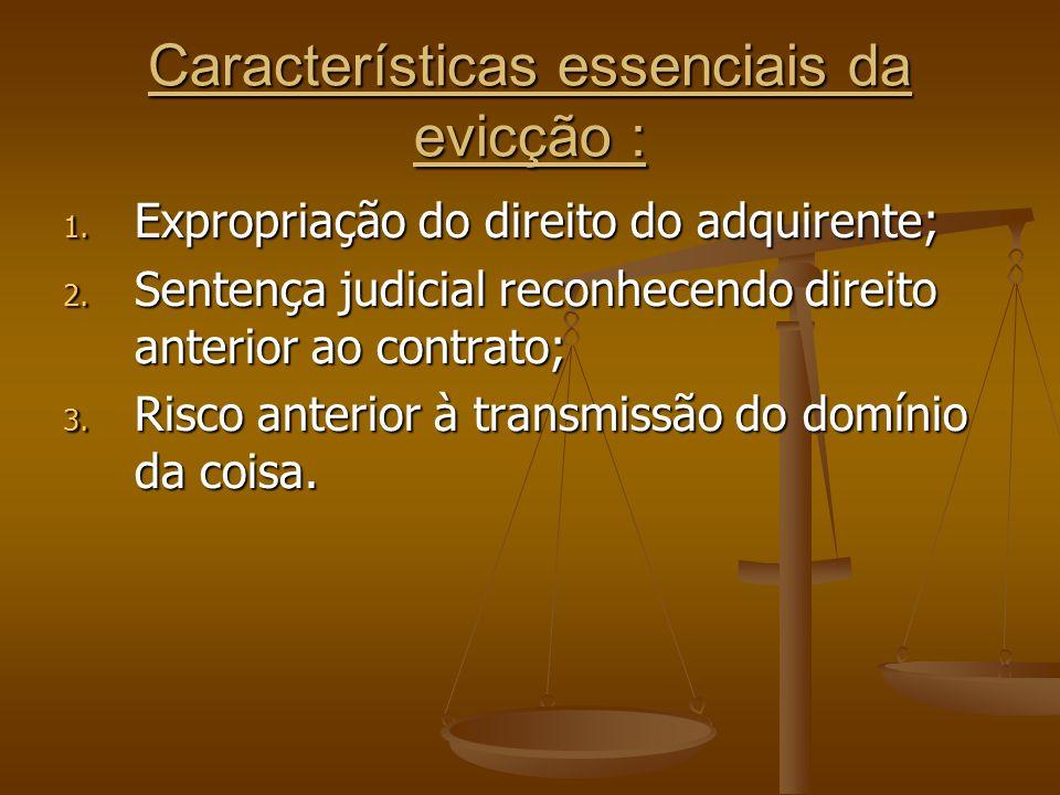 Características essenciais da evicção : 1. Expropriação do direito do adquirente; 2. Sentença judicial reconhecendo direito anterior ao contrato; 3. R