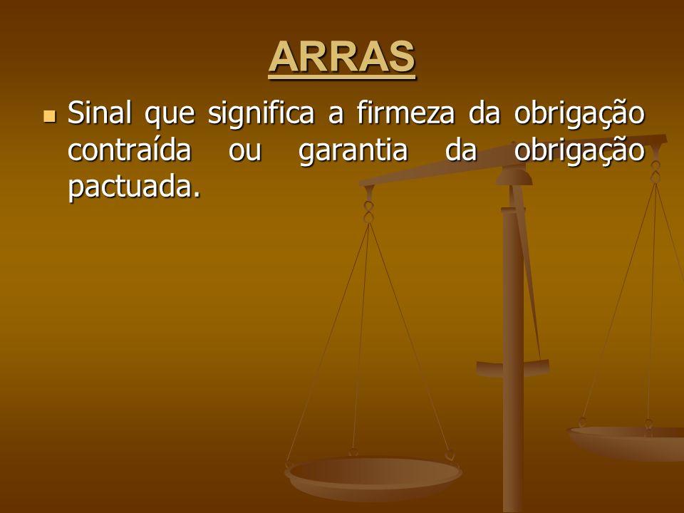ARRAS Sinal que significa a firmeza da obrigação contraída ou garantia da obrigação pactuada. Sinal que significa a firmeza da obrigação contraída ou