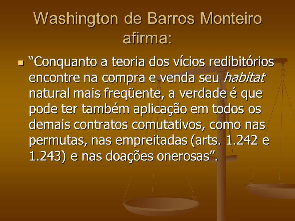 Washington de Barros Monteiro afirma: Conquanto a teoria dos vícios redibitórios encontre na compra e venda seu habitat natural mais freqüente, a verd