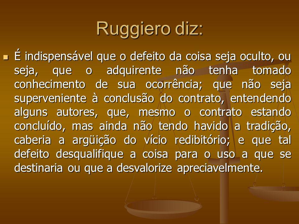 Ruggiero diz: É indispensável que o defeito da coisa seja oculto, ou seja, que o adquirente não tenha tomado conhecimento de sua ocorrência; que não s