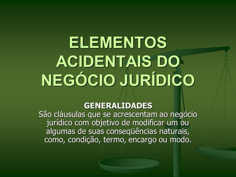 ELEMENTOS ACIDENTAIS DO NEGÓCIO JURÍDICO GENERALIDADES São cláusulas que se acrescentam ao negócio jurídico com objetivo de modificar um ou algumas de