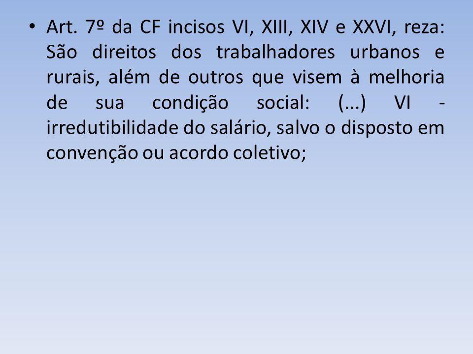 Art. 7º da CF incisos VI, XIII, XIV e XXVI, reza: São direitos dos trabalhadores urbanos e rurais, além de outros que visem à melhoria de sua condição