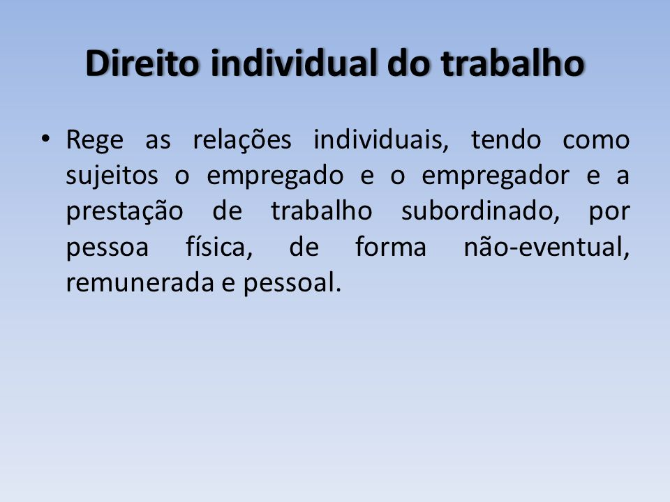 Direito individual do trabalhoDireito individual do trabalho Rege as relações individuais, tendo como sujeitos o empregado e o empregador e a prestaçã