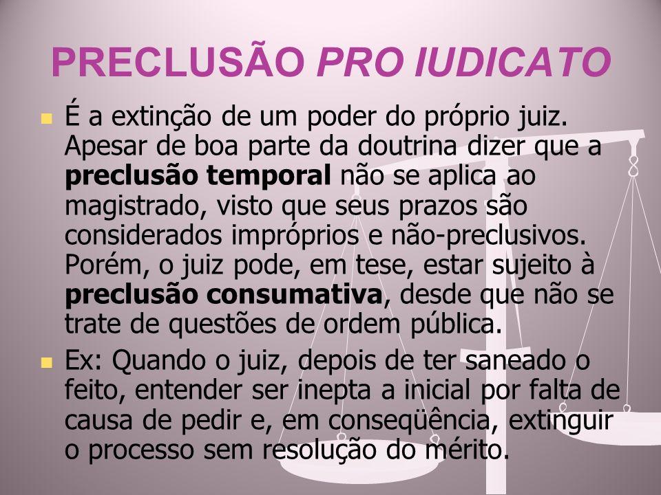 PRECLUSÃO PRO IUDICATO É a extinção de um poder do próprio juiz. Apesar de boa parte da doutrina dizer que a preclusão temporal não se aplica ao magis