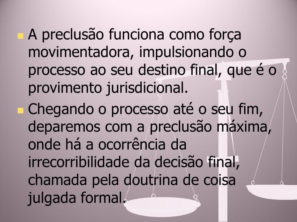 A preclusão funciona como força movimentadora, impulsionando o processo ao seu destino final, que é o provimento jurisdicional. Chegando o processo at