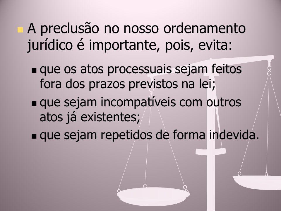 A preclusão no nosso ordenamento jurídico é importante, pois, evita: que os atos processuais sejam feitos fora dos prazos previstos na lei; que sejam