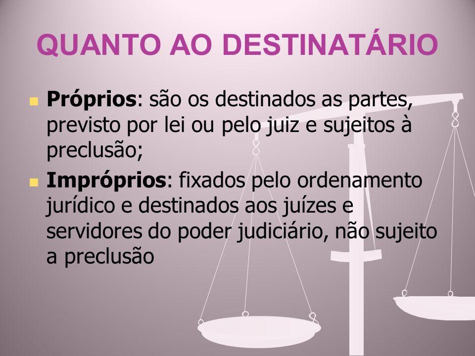 QUANTO AO DESTINATÁRIO Próprios: são os destinados as partes, previsto por lei ou pelo juiz e sujeitos à preclusão; Impróprios: fixados pelo ordenamen