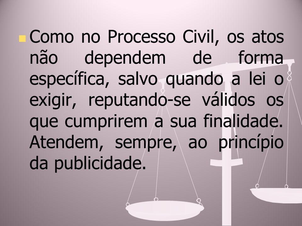 Como no Processo Civil, os atos não dependem de forma específica, salvo quando a lei o exigir, reputando-se válidos os que cumprirem a sua finalidade.