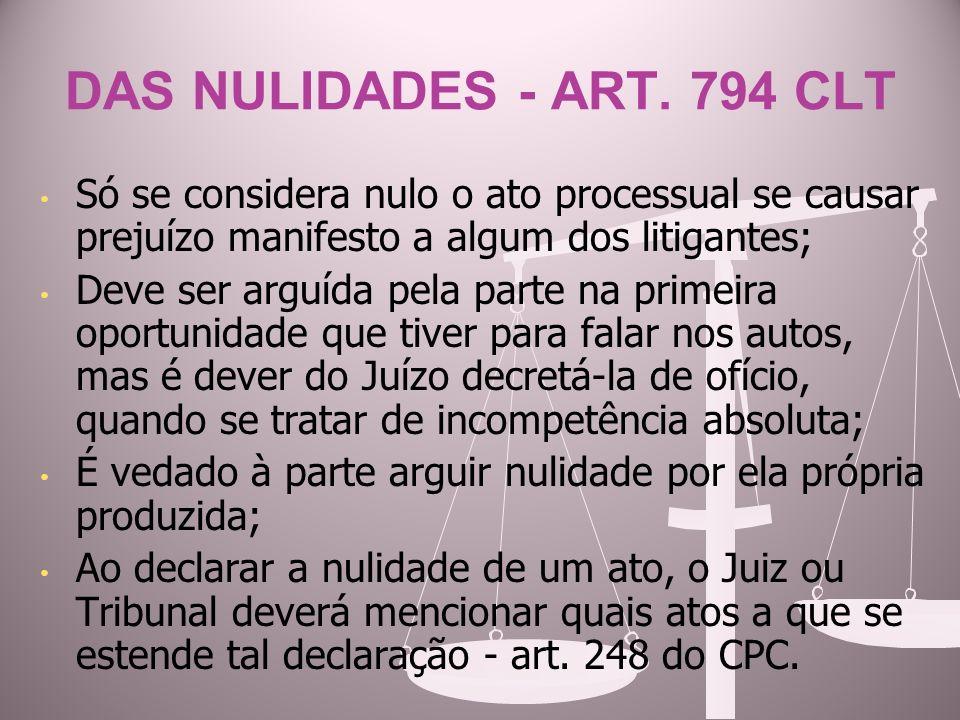 DAS NULIDADES - ART. 794 CLT Só se considera nulo o ato processual se causar prejuízo manifesto a algum dos litigantes; Deve ser arguída pela parte na