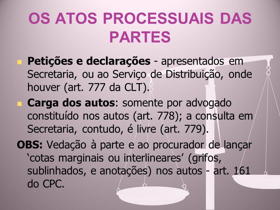 OS ATOS PROCESSUAIS DAS PARTES Petições e declarações - apresentados em Secretaria, ou ao Serviço de Distribuição, onde houver (art. 777 da CLT). Carg