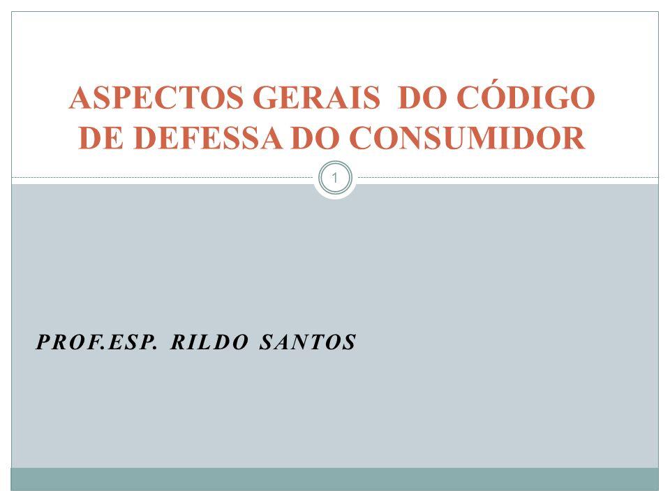 PROF.ESP. RILDO SANTOS 1 ASPECTOS GERAIS DO CÓDIGO DE DEFESSA DO CONSUMIDOR