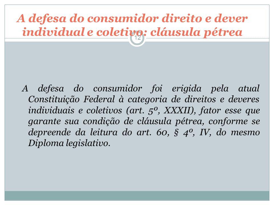A defesa do consumidor direito e dever individual e coletivo: cláusula pétrea 12 A defesa do consumidor foi erigida pela atual Constituição Federal à
