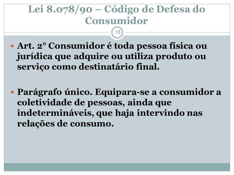 Lei 8.078/90 – Código de Defesa do Consumidor 18 Art. 2° Consumidor é toda pessoa física ou jurídica que adquire ou utiliza produto ou serviço como de