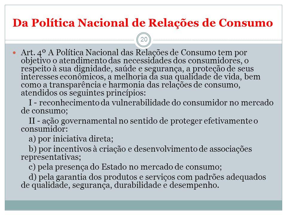 Da Política Nacional de Relações de Consumo 20 Art. 4º A Política Nacional das Relações de Consumo tem por objetivo o atendimento das necessidades dos