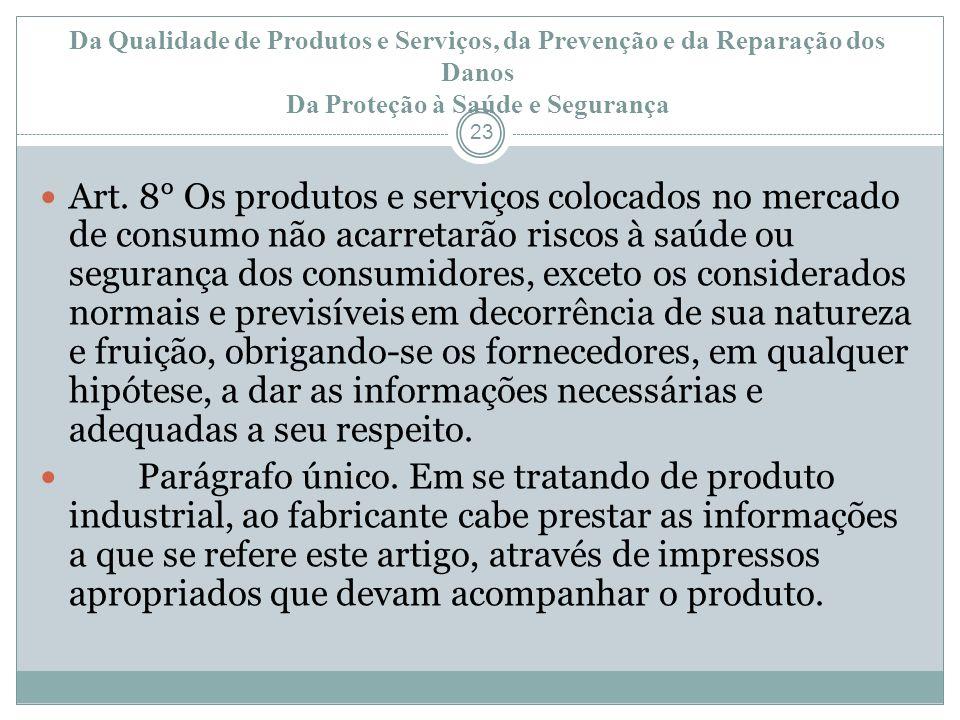 Da Qualidade de Produtos e Serviços, da Prevenção e da Reparação dos Danos Da Proteção à Saúde e Segurança 23 Art. 8° Os produtos e serviços colocados