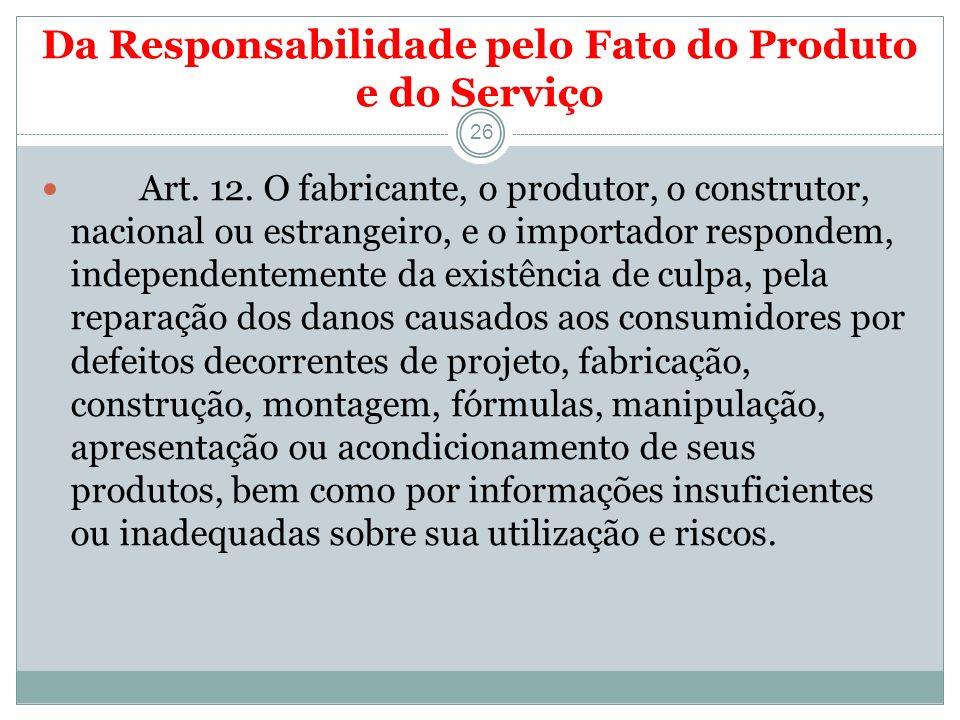 Da Responsabilidade pelo Fato do Produto e do Serviço 26 Art. 12. O fabricante, o produtor, o construtor, nacional ou estrangeiro, e o importador resp