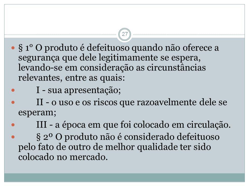 27 § 1° O produto é defeituoso quando não oferece a segurança que dele legitimamente se espera, levando-se em consideração as circunstâncias relevante