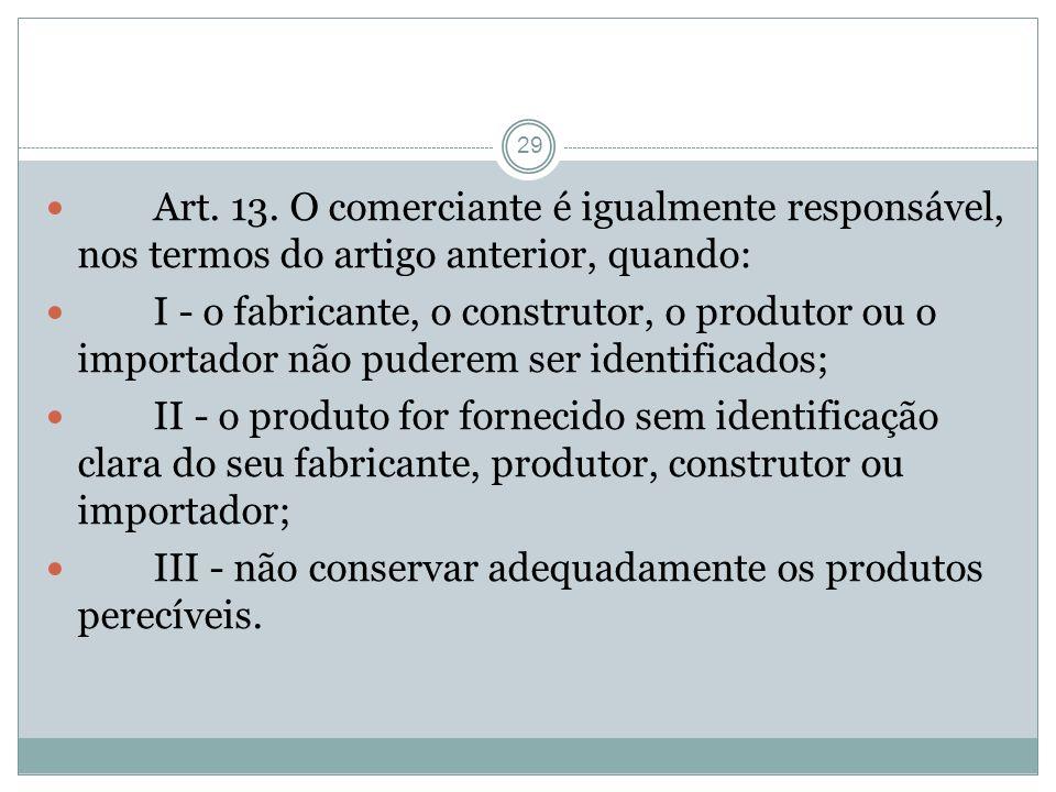 29 Art. 13. O comerciante é igualmente responsável, nos termos do artigo anterior, quando: I - o fabricante, o construtor, o produtor ou o importador