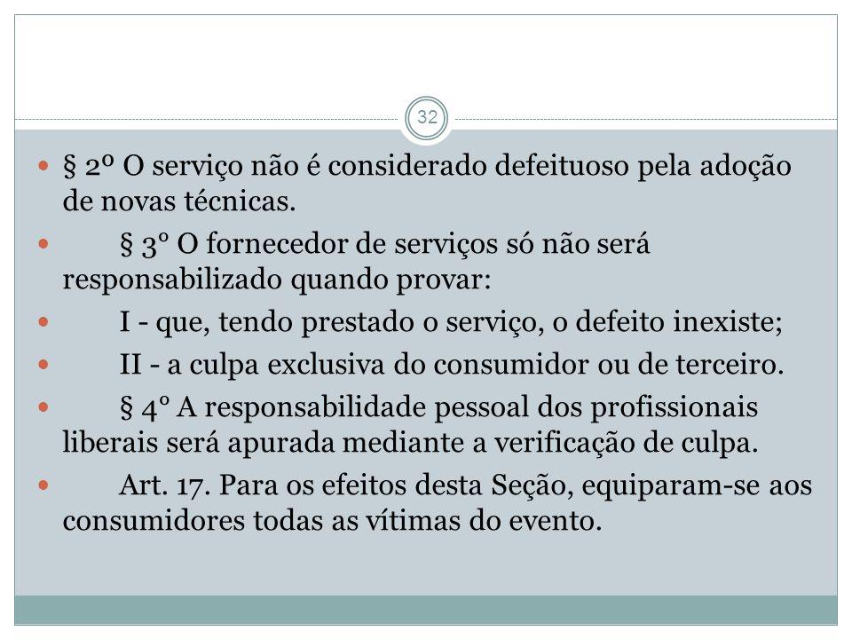 32 § 2º O serviço não é considerado defeituoso pela adoção de novas técnicas. § 3° O fornecedor de serviços só não será responsabilizado quando provar