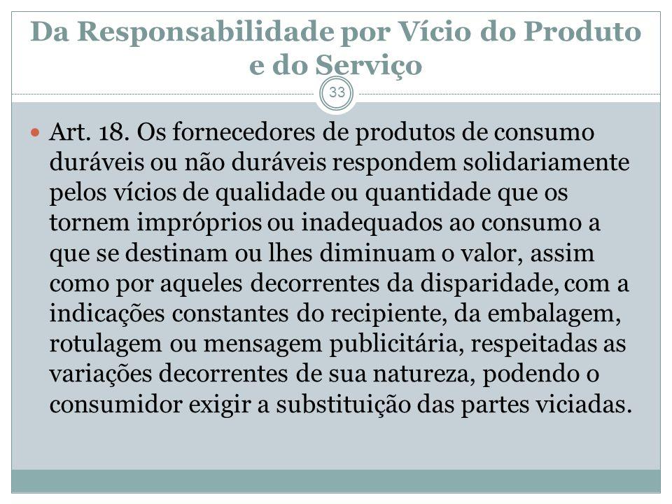 Da Responsabilidade por Vício do Produto e do Serviço 33 Art. 18. Os fornecedores de produtos de consumo duráveis ou não duráveis respondem solidariam