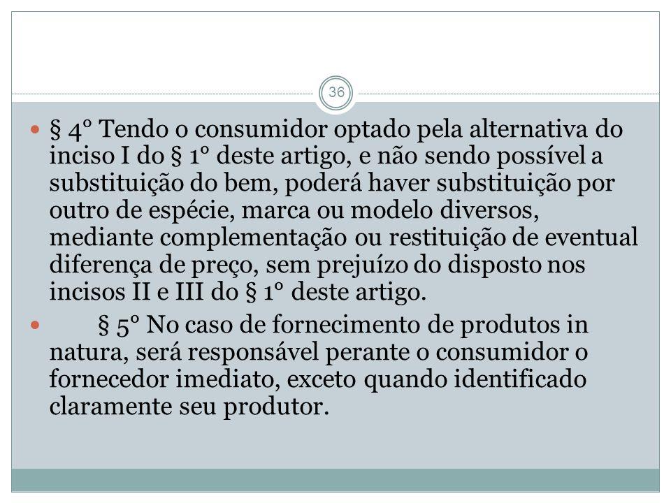 36 § 4° Tendo o consumidor optado pela alternativa do inciso I do § 1° deste artigo, e não sendo possível a substituição do bem, poderá haver substitu