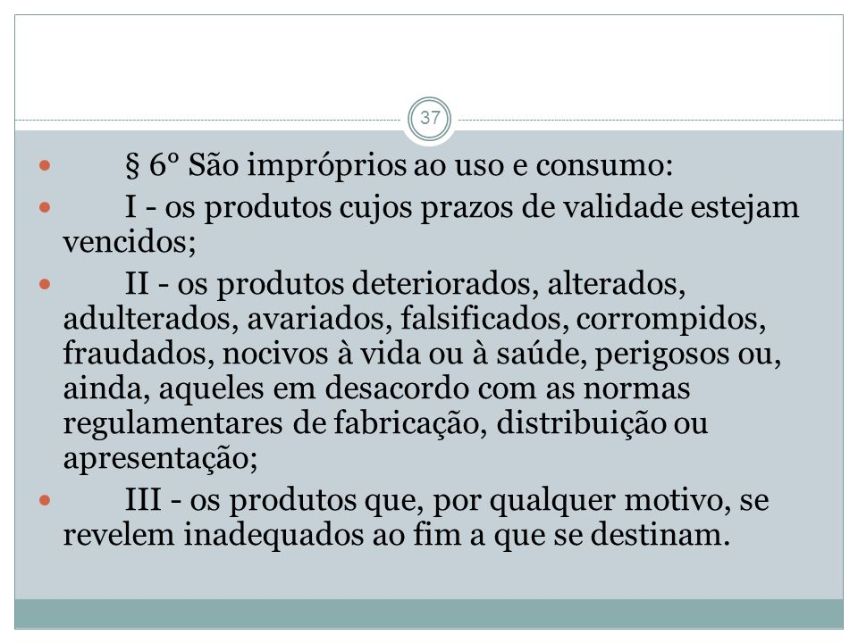 37 § 6° São impróprios ao uso e consumo: I - os produtos cujos prazos de validade estejam vencidos; II - os produtos deteriorados, alterados, adultera