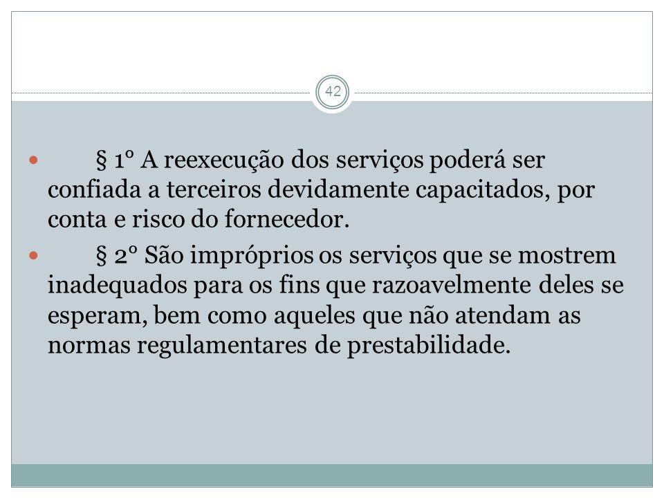 42 § 1° A reexecução dos serviços poderá ser confiada a terceiros devidamente capacitados, por conta e risco do fornecedor. § 2° São impróprios os ser