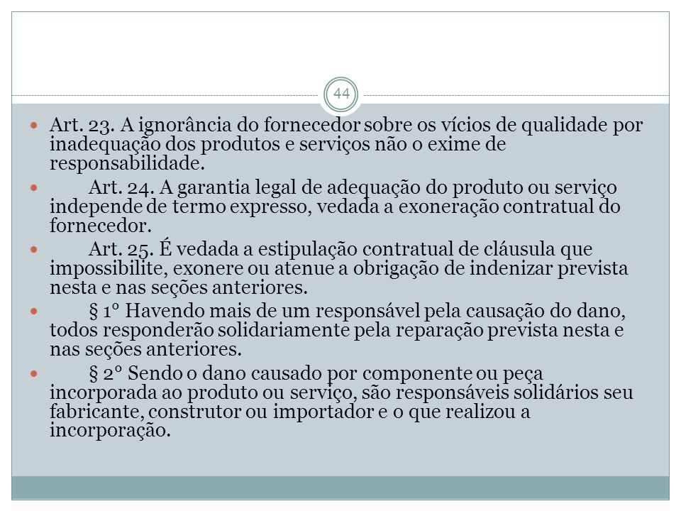 44 Art. 23. A ignorância do fornecedor sobre os vícios de qualidade por inadequação dos produtos e serviços não o exime de responsabilidade. Art. 24.