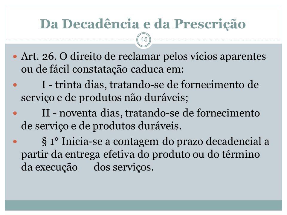 Da Decadência e da Prescrição 45 Art. 26. O direito de reclamar pelos vícios aparentes ou de fácil constatação caduca em: I - trinta dias, tratando-se