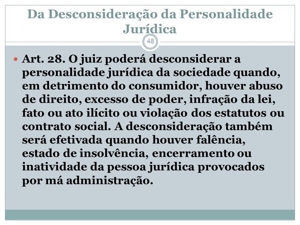 Da Desconsideração da Personalidade Jurídica 48 Art. 28. O juiz poderá desconsiderar a personalidade jurídica da sociedade quando, em detrimento do co