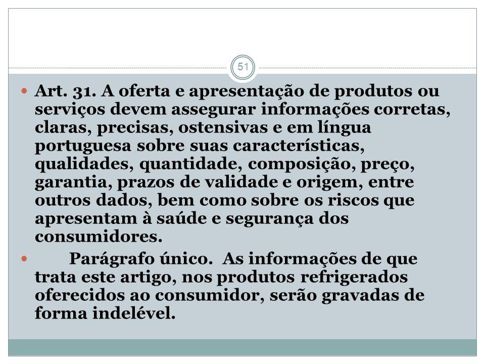 51 Art. 31. A oferta e apresentação de produtos ou serviços devem assegurar informações corretas, claras, precisas, ostensivas e em língua portuguesa