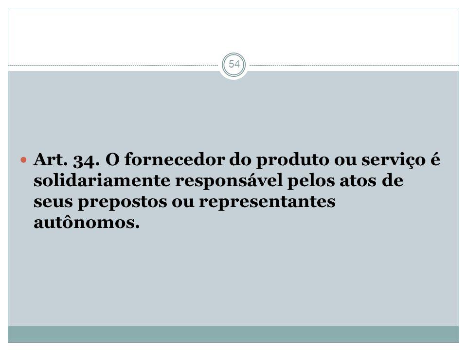 54 Art. 34. O fornecedor do produto ou serviço é solidariamente responsável pelos atos de seus prepostos ou representantes autônomos.