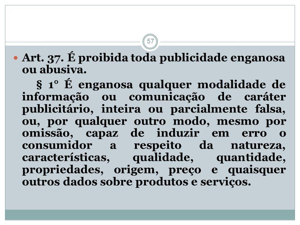 57 Art. 37. É proibida toda publicidade enganosa ou abusiva. § 1° É enganosa qualquer modalidade de informação ou comunicação de caráter publicitário,