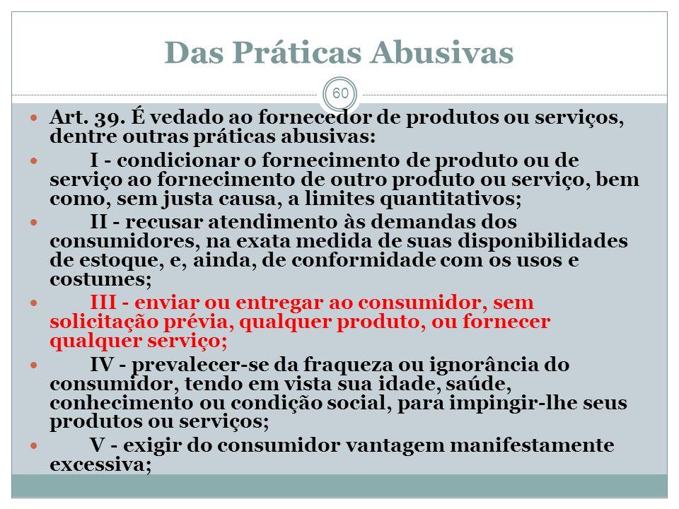 Das Práticas Abusivas 60 Art. 39. É vedado ao fornecedor de produtos ou serviços, dentre outras práticas abusivas: I - condicionar o fornecimento de p