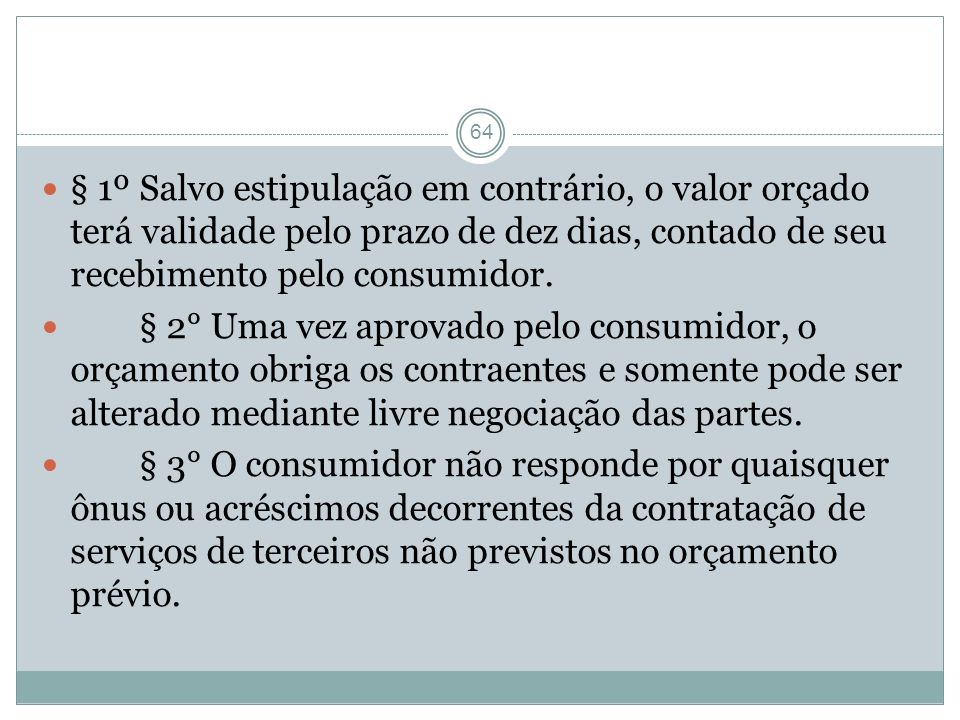 64 § 1º Salvo estipulação em contrário, o valor orçado terá validade pelo prazo de dez dias, contado de seu recebimento pelo consumidor. § 2° Uma vez