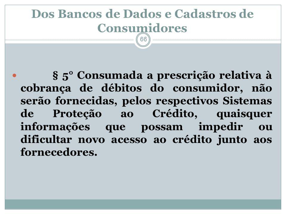 Dos Bancos de Dados e Cadastros de Consumidores 66 § 5° Consumada a prescrição relativa à cobrança de débitos do consumidor, não serão fornecidas, pel