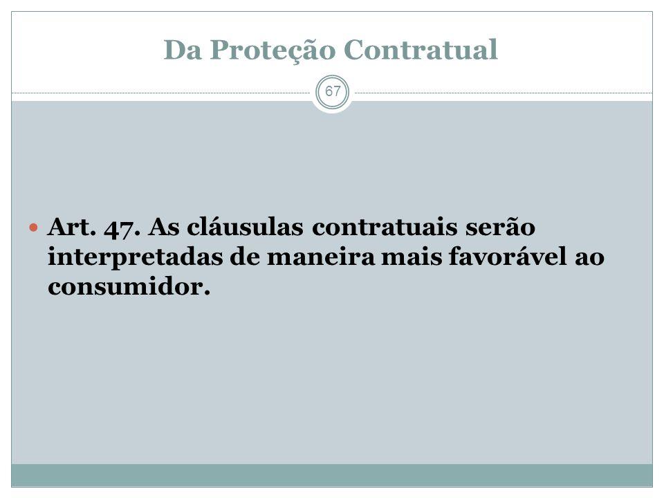 Da Proteção Contratual 67 Art. 47. As cláusulas contratuais serão interpretadas de maneira mais favorável ao consumidor.