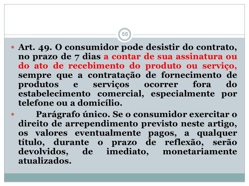 68 Art. 49. O consumidor pode desistir do contrato, no prazo de 7 dias a contar de sua assinatura ou do ato de recebimento do produto ou serviço, semp