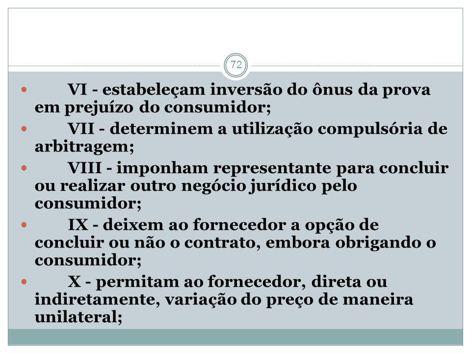 72 VI - estabeleçam inversão do ônus da prova em prejuízo do consumidor; VII - determinem a utilização compulsória de arbitragem; VIII - imponham repr